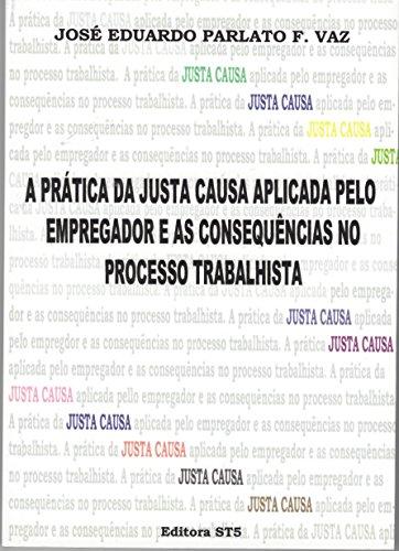 A Prática da Justa Causa Aplicada Pelo Empregador e as Consequências no Processo Trabalhista – José Eduardo Parlato Fonseca Vaz