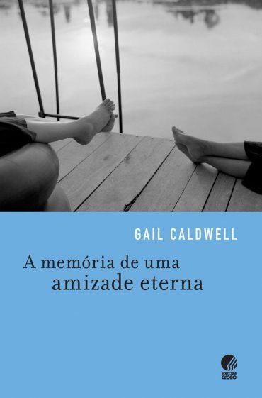 A Memória de uma Amizade Eterna – Gail Caldwell