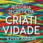 A História Secreta da Criatividade – Kevin Ashton