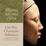 Um Rio Chamado Atlântico – Alberto da Costa e Silva