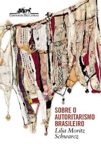Sobre o Autoritarismo Brasileiro – Lilia Moritz Schwarcz